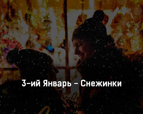 3-ij-yanvar-snezhinki-tekst-i-klip-pesni