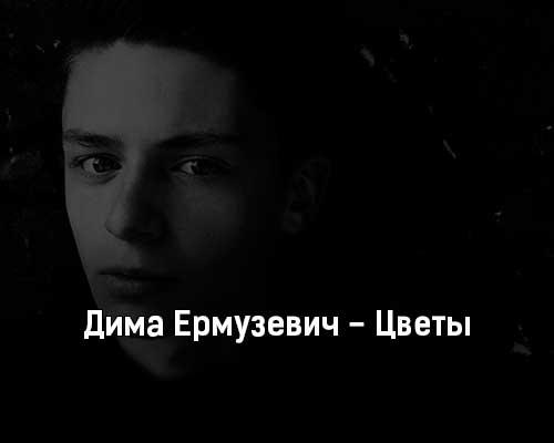 dima-ermuzevich-cvety-tekst-i-klip-pesni