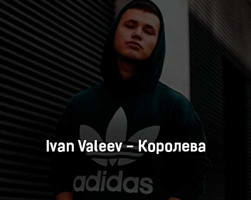 ivan-valeev-koroleva-tekst-i-klip-pesni