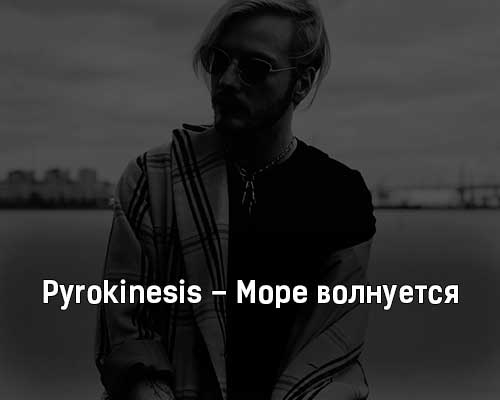 pyrokinesis-more-volnuetsya-tekst-i-klip-pesni