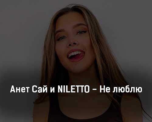 anet-saj-i-niletto-ne-lyublyu-tekst-i-klip-pesni