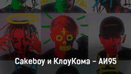 cakeboy-i-kloukoma-ai95-tekst-i-klip-pesni
