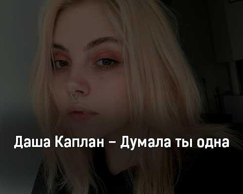dasha-kaplan-dumala-ty-odna-tekst-i-klip-pesni
