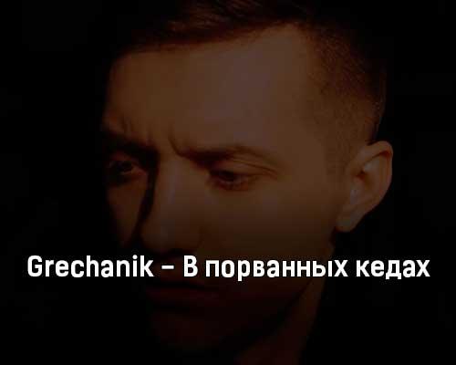 grechanik-v-porvannyh-kedah-tekst-i-klip-pesni