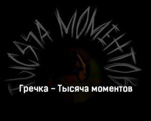 grechka-tysyacha-momentov-tekst-i-klip-pesni