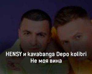 hensy-i-kavabanga-depo-kolibri-ne-moya-vina-tekst-i-klip-pesni