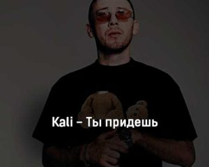 kali-ty-pridesh-tekst-i-klip-pesni