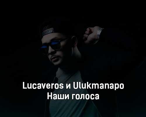 lucaveros-i-ulukmanapo-nashi-golosa-tekst-i-klip-pesni
