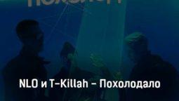 nlo-i-t-killah-poholodalo-tekst-i-klip-pesni