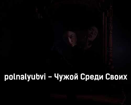 polnalyubvi-chuzhoj-sredi-svoih-tekst-i-klip-pesni