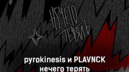 pyrokinesis-i-plavnck-nechego-teryat-tekst-i-klip-pesni