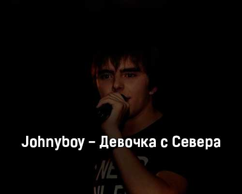 johnyboy-devochka-s-severa-tekst-i-klip-pesni