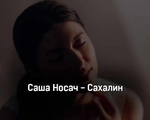 sasha-nosach-sahalin-tekst-i-klip-pesni