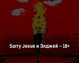 sorry-jesus-i-ehldzhej-18-tekst-i-klip-pesni