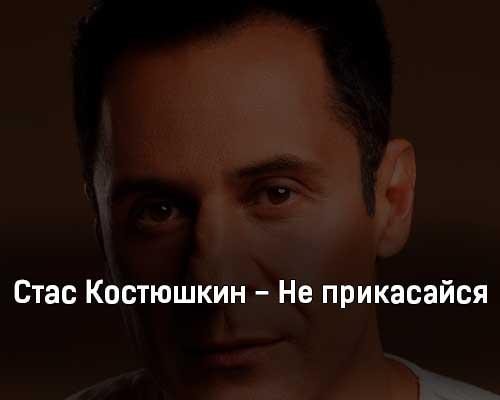 stas-kostyushkin-ne-prikasajsya-tekst-i-klip-pesni