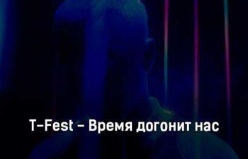 t-fest-vremya-dogonit-nas-tekst-i-klip-pesni