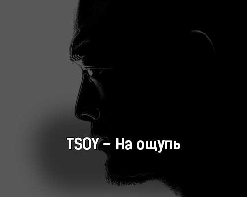 tsoy-na-oshchup-tekst-i-klip-pesni