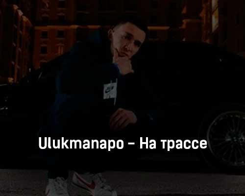 ulukmanapo-na-trasse-tekst-i-klip-pesni