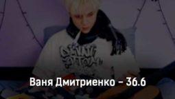 vanya-dmitrienko-36-6-tekst-i-klip-pesni