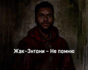 zhak-ehntoni-ne-pomnyu-tekst-i-klip-pesni