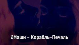 2mashi-korabl-pechal-tekst-i-klip-pesni