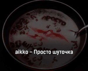 aikko-prosto-shutochka-tekst-i-klip-pesni