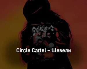 circle-cartel-sheveli-tekst-i-klip-pesni