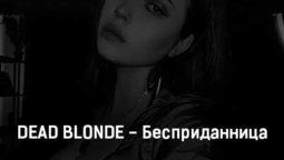dead-blonde-bespridannica-tekst-i-klip-pesni