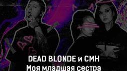 dead-blonde-i-cmh-moya-mladshaya-sestra-tekst-i-klip-pesni