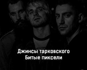 dzhinsy-tarkovskogo-bitye-pikseli-tekst-i-klip-pesni