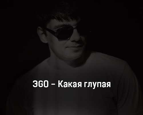 ehgo-kakaya-glupaya-tekst-i-klip-pesni