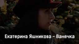 ekaterina-yashnikova-vanechka-tekst-i-klip-pesni