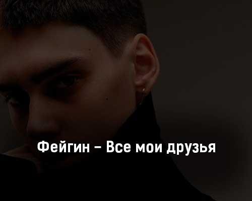 fejgin-vse-moi-druzya-tekst-i-klip-pesni