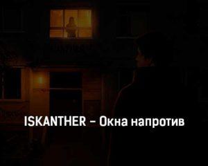 iskanther-okna-naprotiv-tekst-i-klip-pesni