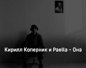 kirill-kopernik-i-paella-ona-tekst-i-klip-pesni