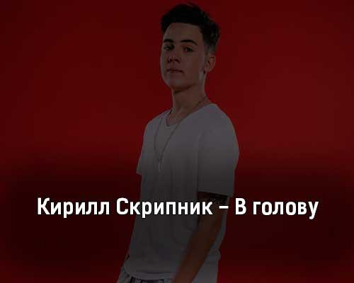 kirill-skripnik-v-golovu-tekst-i-klip-pesni