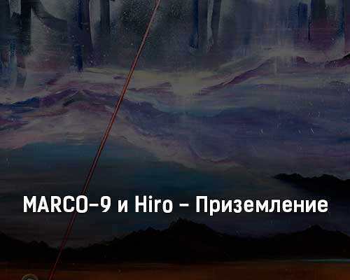 marco-9-i-hiro-prizemlenie-tekst-i-klip-pesni