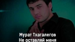 murat-thagalegov-ne-ostavlyaj-menya-tekst-i-klip-pesni