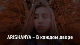 arishanya-v-kazhdom-dvore-tekst-i-klip-pesni