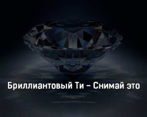 brilliantovyj-ti-snimaj-ehto-tekst-i-klip-pesni
