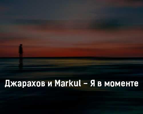 dzharahov-i-markul-ya-v-momente-tekst-i-klip-pesni