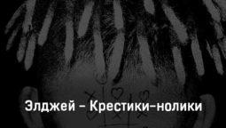 ehldzhej-krestiki-noliki-tekst-i-klip-pesni