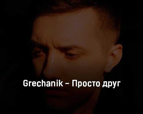grechanik-prosto-drug-tekst-i-klip-pesni