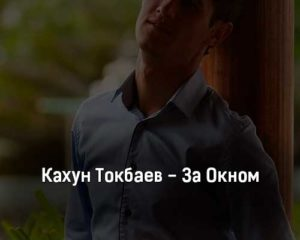kahun-tokbaev-za-oknom-tekst-i-klip-pesni