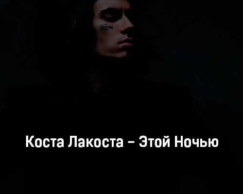 kosta-lakosta-ehtoj-nochyu-tekst-i-klip-pesni