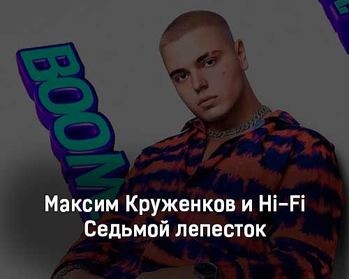 maksim-kruzhenkov-i-hi-fi-sedmoj-lepestok-tekst-i-klip-pesni