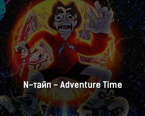 n-tajp-adventure-time-tekst-i-klip-pesni