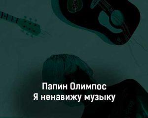 papin-olimpos-ya-nenavizhu-muzyku-tekst-i-klip-pesni