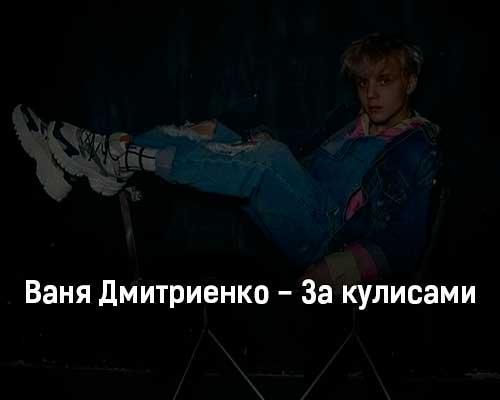 vanya-dmitrienko-za-kulisami-tekst-i-klip-pesni