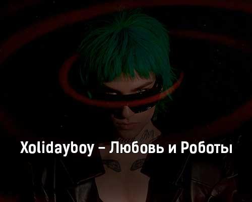 xolidayboy-lyubov-i-roboty-tekst-i-klip-pesni